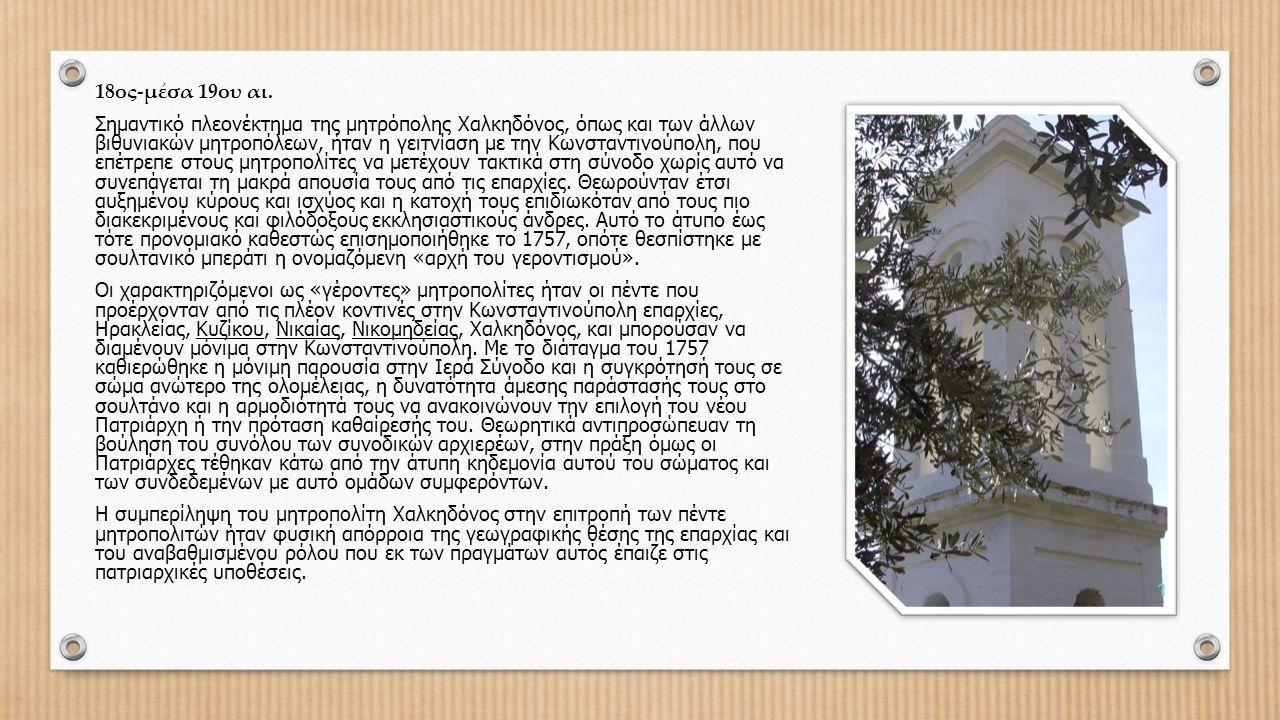18ος-μέσα 19ου αι. Σημαντικό πλεονέκτημα της μητρόπολης Χαλκηδόνος, όπως και των άλλων βιθυνιακών μητροπόλεων, ήταν η γειτνίαση με την Κωνσταντινούπολ