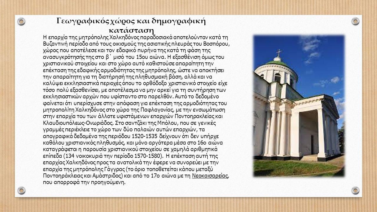 Γεωγραφικός χώρος και δημογραφική κατάσταση Η επαρχία της μητρόπολης Χαλκηδόνος παραδοσιακά αποτελούνταν κατά τη Βυζαντινή περίοδο από τους οικισμούς της ασιατικής πλευράς του Βοσπόρου, χώρος που αποτέλεσε και τον εδαφικό πυρήνα της κατά τη φάση της ανασυγκρότησής της στο β΄ μισό του 15ου αιώνα.