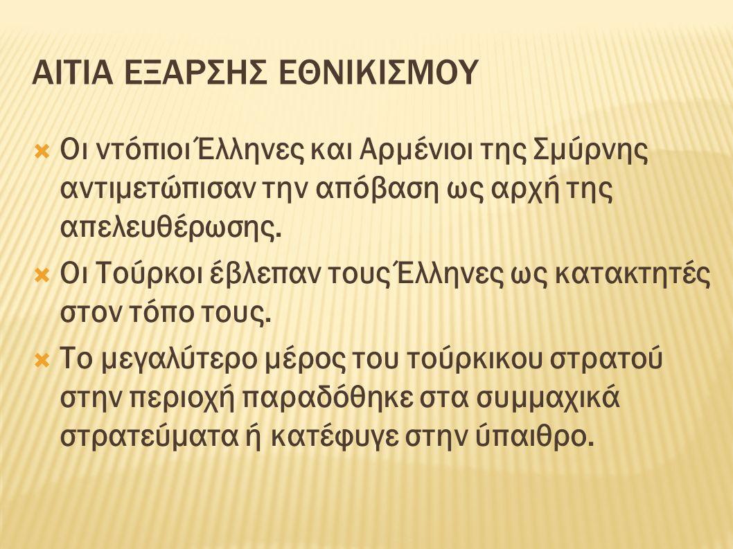 ΑΙΤΙΑ ΕΞΑΡΣΗΣ ΕΘΝΙΚΙΣΜΟΥ  Οι ντόπιοι Έλληνες και Αρμένιοι της Σμύρνης αντιμετώπισαν την απόβαση ως αρχή της απελευθέρωσης.  Οι Τούρκοι έβλεπαν τους