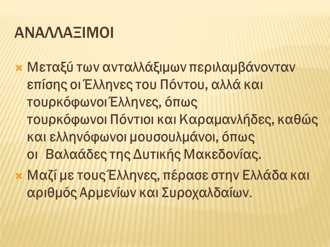 ΑΝΑΛΛΑΞΙΜΟΙ  Μεταξύ των ανταλλάξιμων περιλαμβάνονταν επίσης οι Έλληνες του Πόντου, αλλά και τουρκόφωνοι Έλληνες, όπως τουρκόφωνοι Πόντιοι και Καραμανλήδες, καθώς και ελληνόφωνοι μουσουλμάνοι, όπως οι Βαλαάδες της Δυτικής Μακεδονίας.