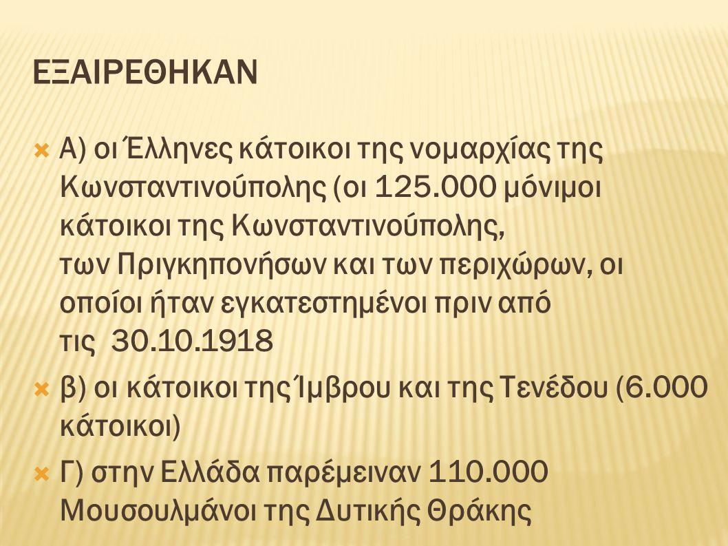 ΕΞΑΙΡΕΘΗΚΑΝ  Α) οι Έλληνες κάτοικοι της νομαρχίας της Κωνσταντινούπολης (οι 125.000 μόνιμοι κάτοικοι της Κωνσταντινούπολης, των Πριγκηπονήσων και των περιχώρων, οι οποίοι ήταν εγκατεστημένοι πριν από τις 30.10.1918  β) οι κάτοικοι της Ίμβρου και της Τενέδου (6.000 κάτοικοι)  Γ) στην Ελλάδα παρέμειναν 110.000 Μουσουλμάνοι της Δυτικής Θράκης