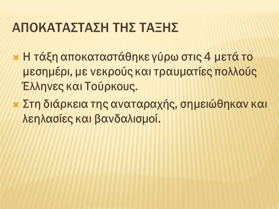 ΑΠΟΚΑΤΑΣΤΑΣΗ ΤΗΣ ΤΑΞΗΣ  Η τάξη αποκαταστάθηκε γύρω στις 4 μετά το μεσημέρι, με νεκρούς και τραυματίες πολλούς Έλληνες και Τούρκους.  Στη διάρκεια τη