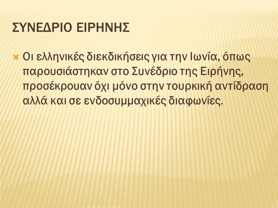 ΣΥΝΕΔΡΙΟ ΕΙΡΗΝΗΣ  Οι ελληνικές διεκδικήσεις για την Ιωνία, όπως παρουσιάστηκαν στο Συνέδριο της Ειρήνης, προσέκρουαν όχι μόνο στην τουρκική αντίδραση αλλά και σε ενδοσυμμαχικές διαφωνίες.