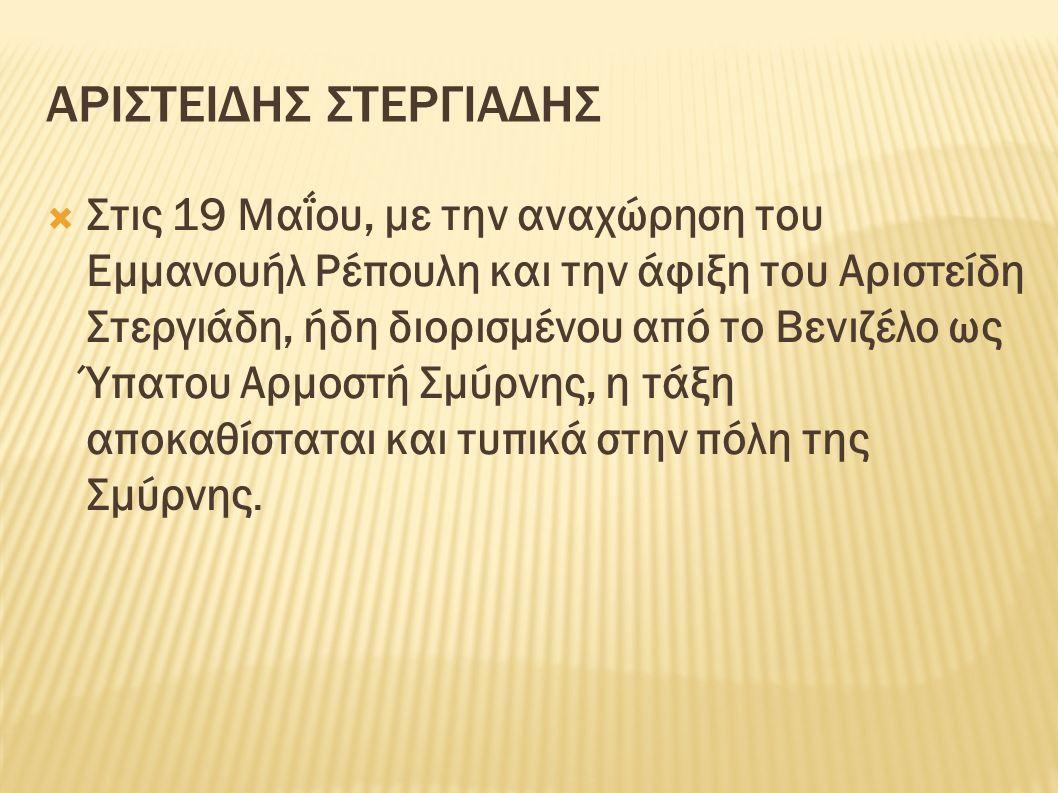 ΑΡΙΣΤΕΙΔΗΣ ΣΤΕΡΓΙΑΔΗΣ  Στις 19 Μαΐου, με την αναχώρηση του Εμμανουήλ Ρέπουλη και την άφιξη του Αριστείδη Στεργιάδη, ήδη διορισμένου από το Βενιζέλο ως Ύπατου Αρμοστή Σμύρνης, η τάξη αποκαθίσταται και τυπικά στην πόλη της Σμύρνης.