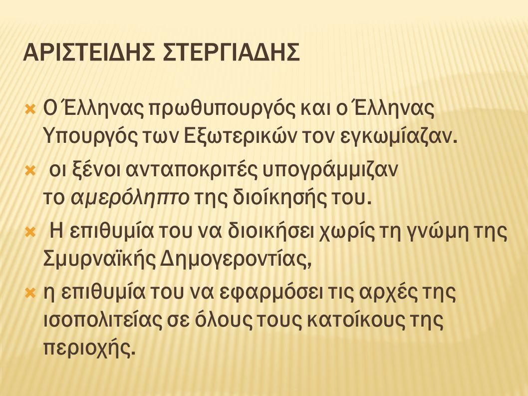 ΑΡΙΣΤΕΙΔΗΣ ΣΤΕΡΓΙΑΔΗΣ  Ο Έλληνας πρωθυπουργός και ο Έλληνας Υπουργός των Εξωτερικών τον εγκωμίαζαν.  οι ξένοι ανταποκριτές υπογράμμιζαν το αμερόληπτ