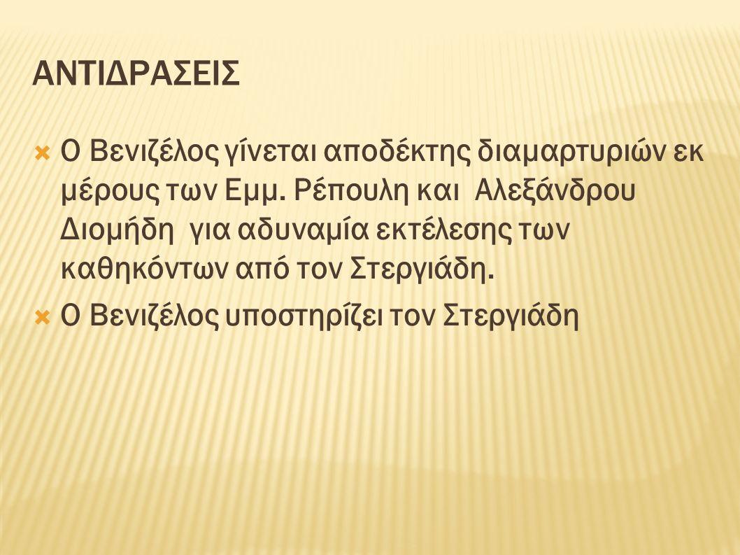 ΑΝΤΙΔΡΑΣΕΙΣ  Ο Βενιζέλος γίνεται αποδέκτης διαμαρτυριών εκ μέρους των Εμμ. Ρέπουλη και Αλεξάνδρου Διομήδη για αδυναμία εκτέλεσης των καθηκόντων από τ