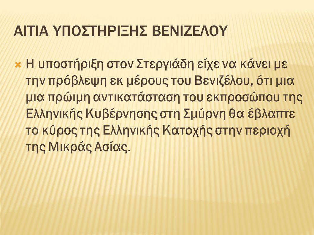 ΑΙΤΙΑ ΥΠΟΣΤΗΡΙΞΗΣ ΒΕΝΙΖΕΛΟΥ  Η υποστήριξη στον Στεργιάδη είχε να κάνει με την πρόβλεψη εκ μέρους του Βενιζέλου, ότι μια μια πρώιμη αντικατάσταση του εκπροσώπου της Ελληνικής Κυβέρνησης στη Σμύρνη θα έβλαπτε το κύρος της Ελληνικής Κατοχής στην περιοχή της Μικράς Ασίας.