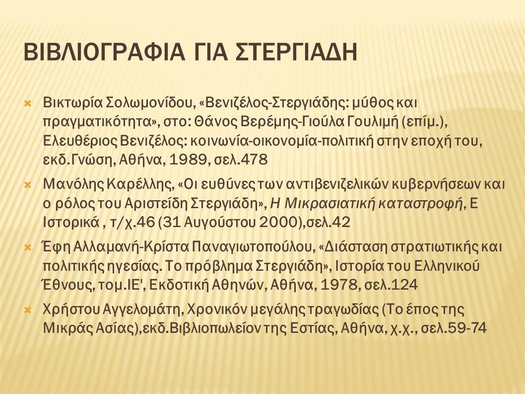 ΒΙΒΛΙΟΓΡΑΦΙΑ ΓΙΑ ΣΤΕΡΓΙΑΔΗ  Βικτωρία Σολωμονίδου, «Βενιζέλος-Στεργιάδης: μύθος και πραγματικότητα», στο: Θάνος Βερέμης-Γιούλα Γουλιμή (επίμ.), Ελευθέριος Βενιζέλος: κοινωνία-οικονομία-πολιτική στην εποχή του, εκδ.Γνώση, Αθήνα, 1989, σελ.478  Μανόλης Καρέλλης, «Οι ευθύνες των αντιβενιζελικών κυβερνήσεων και ο ρόλος του Αριστείδη Στεργιάδη», Η Μικρασιατική καταστροφή, Ε Ιστορικά, τ/χ.46 (31 Αυγούστου 2000),σελ.42  Έφη Αλλαμανή-Κρίστα Παναγιωτοπούλου, «Διάσταση στρατιωτικής και πολιτικής ηγεσίας.