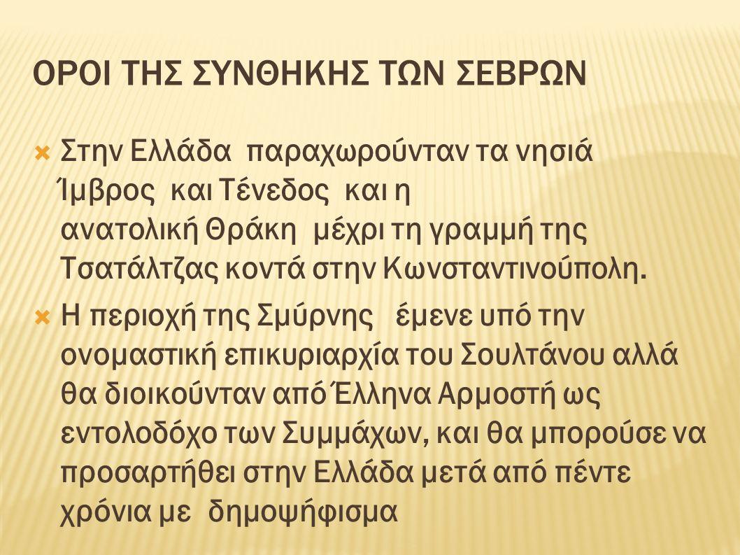 ΟΡΟΙ ΤΗΣ ΣΥΝΘΗΚΗΣ ΤΩΝ ΣΕΒΡΩΝ  Στην Ελλάδα παραχωρούνταν τα νησιά Ίμβρος και Τένεδος και η ανατολική Θράκη μέχρι τη γραμμή της Τσατάλτζας κοντά στην Κωνσταντινούπολη.
