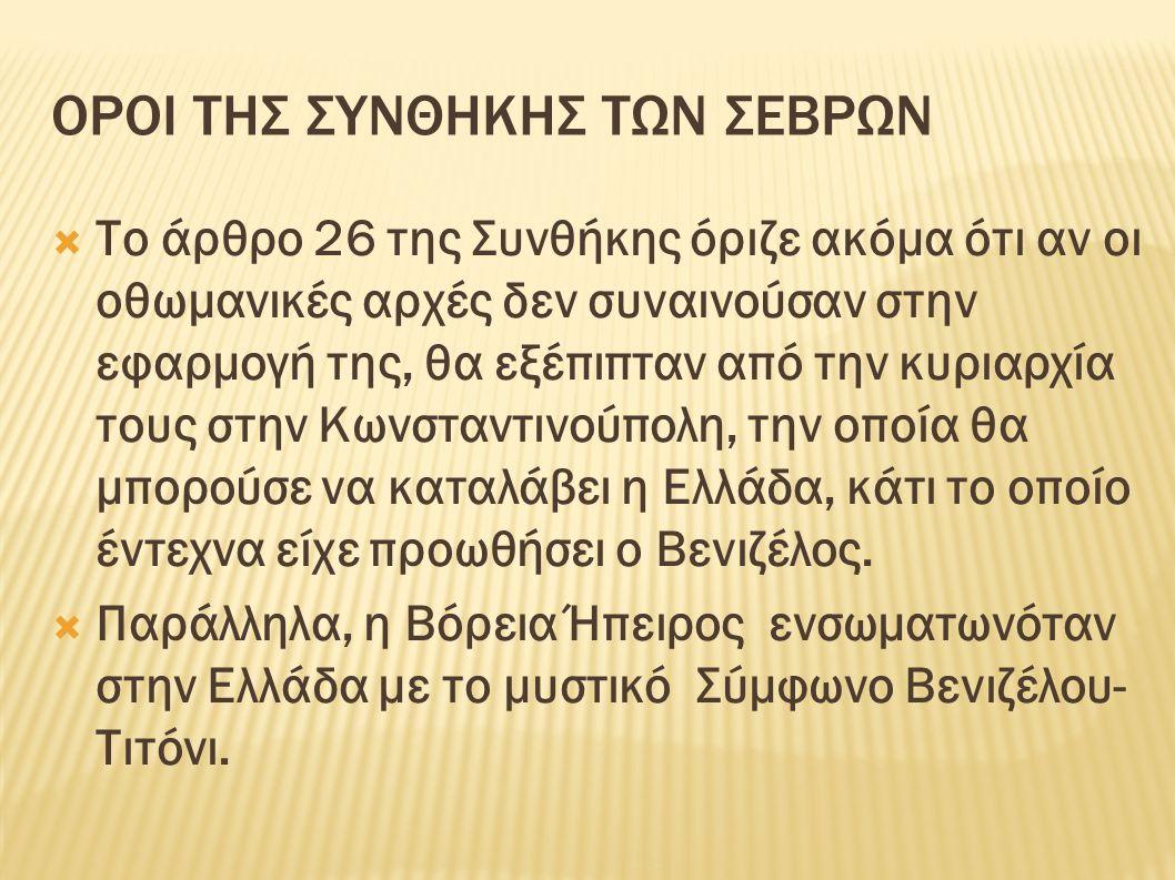 ΟΡΟΙ ΤΗΣ ΣΥΝΘΗΚΗΣ ΤΩΝ ΣΕΒΡΩΝ  Το άρθρο 26 της Συνθήκης όριζε ακόμα ότι αν οι οθωμανικές αρχές δεν συναινούσαν στην εφαρμογή της, θα εξέπιπταν από την κυριαρχία τους στην Κωνσταντινούπολη, την οποία θα μπορούσε να καταλάβει η Ελλάδα, κάτι το οποίο έντεχνα είχε προωθήσει ο Βενιζέλος.