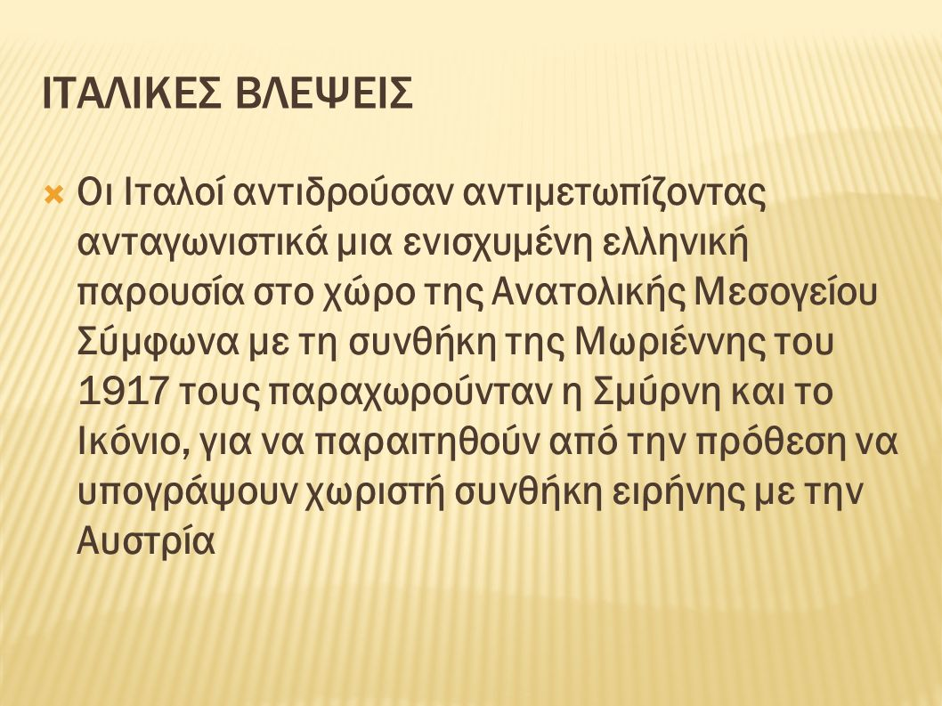 ΙΤΑΛΙΚΕΣ ΒΛΕΨΕΙΣ  Οι Ιταλοί αντιδρούσαν αντιμετωπίζοντας ανταγωνιστικά μια ενισχυμένη ελληνική παρουσία στο χώρο της Ανατολικής Μεσογείου Σύμφωνα με τη συνθήκη της Μωριέννης του 1917 τους παραχωρούνταν η Σμύρνη και το Ικόνιο, για να παραιτηθούν από την πρόθεση να υπογράψουν χωριστή συνθήκη ειρήνης με την Αυστρία