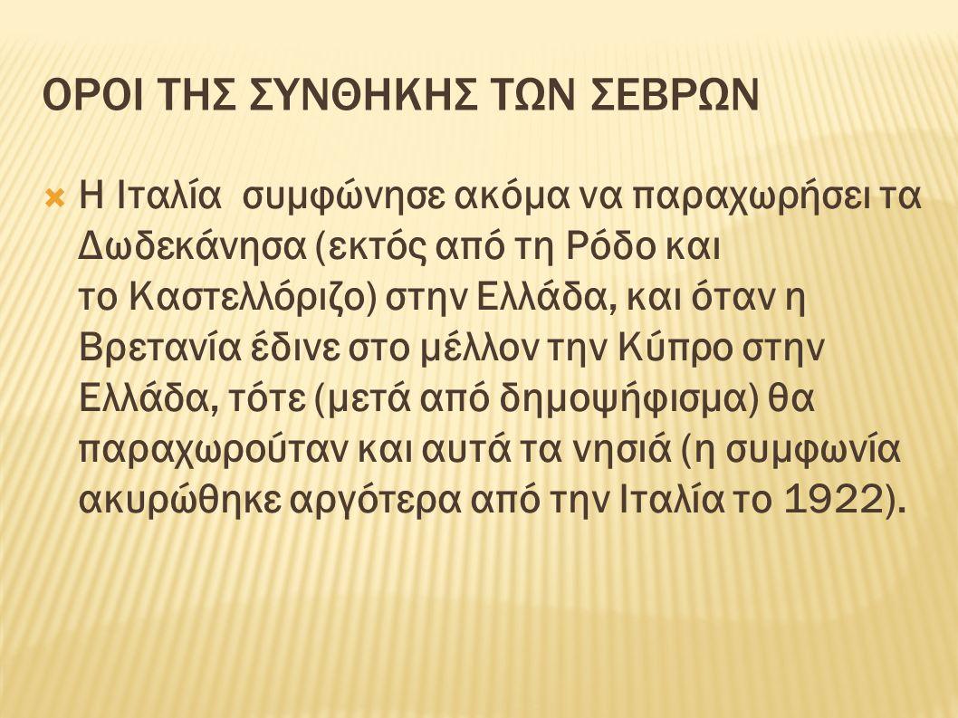 ΟΡΟΙ ΤΗΣ ΣΥΝΘΗΚΗΣ ΤΩΝ ΣΕΒΡΩΝ  Η Ιταλία συμφώνησε ακόμα να παραχωρήσει τα Δωδεκάνησα (εκτός από τη Ρόδο και το Καστελλόριζο) στην Ελλάδα, και όταν η Βρετανία έδινε στο μέλλον την Κύπρο στην Ελλάδα, τότε (μετά από δημοψήφισμα) θα παραχωρούταν και αυτά τα νησιά (η συμφωνία ακυρώθηκε αργότερα από την Ιταλία το 1922).