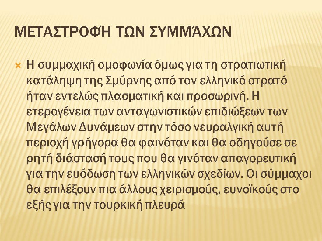 ΜΕΤΑΣΤΡΟΦΉ ΤΩΝ ΣΥΜΜΆΧΩΝ  Η συμμαχική ομοφωνία όμως για τη στρατιωτική κατάληψη της Σμύρνης από τον ελληνικό στρατό ήταν εντελώς πλασματική και προσωρινή.