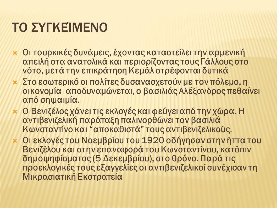 ΤΟ ΣΥΓΚΕΊΜΕΝΟ  Οι τουρκικές δυνάμεις, έχοντας καταστείλει την αρμενική απειλή στα ανατολικά και περιορίζοντας τους Γάλλους στο νότο, μετά την επικράτηση Κεμάλ στρέφονται δυτικά  Στο εσωτερικό οι πολίτες δυσανασχετούν με τον πόλεμο, η οικονομία αποδυναμώνεται, ο βασιλιάς Αλέξανδρος πεθαίνει από σηψαιμία.