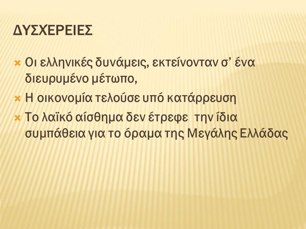 ΔΥΣΧΈΡΕΙΕΣ  Οι ελληνικές δυνάμεις, εκτείνονταν σ' ένα διευρυμένο μέτωπο,  Η οικονομία τελούσε υπό κατάρρευση  Το λαϊκό αίσθημα δεν έτρεφε την ίδια συμπάθεια για το όραμα της Μεγάλης Ελλάδας