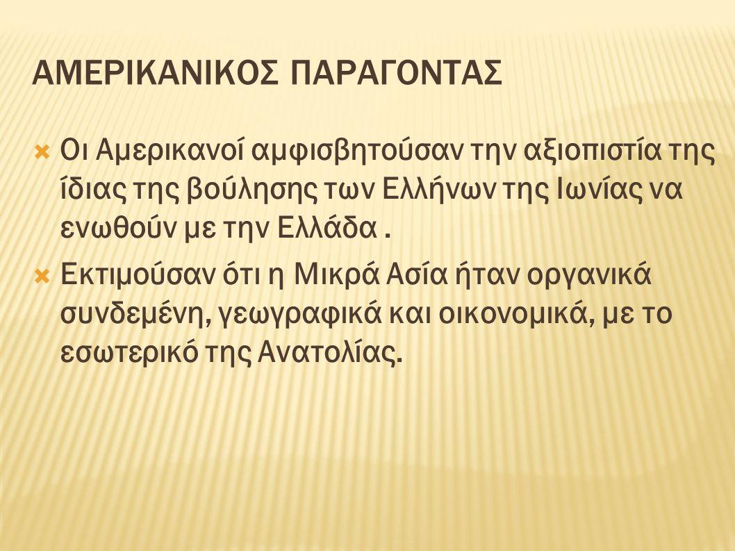 ΑΜΕΡΙΚΑΝΙΚΟΣ ΠΑΡΑΓΟΝΤΑΣ  Οι Αμερικανοί αμφισβητούσαν την αξιοπιστία της ίδιας της βούλησης των Ελλήνων της Ιωνίας να ενωθούν με την Ελλάδα.  Εκτιμού