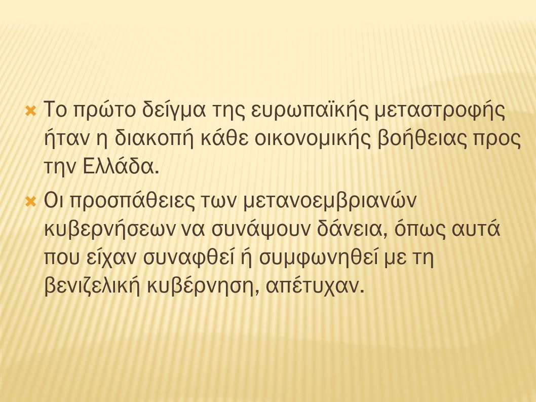  Το πρώτο δείγμα της ευρωπαϊκής μεταστροφής ήταν η διακοπή κάθε οικονομικής βοήθειας προς την Ελλάδα.  Οι προσπάθειες των μετανοεμβριανών κυβερνήσεω