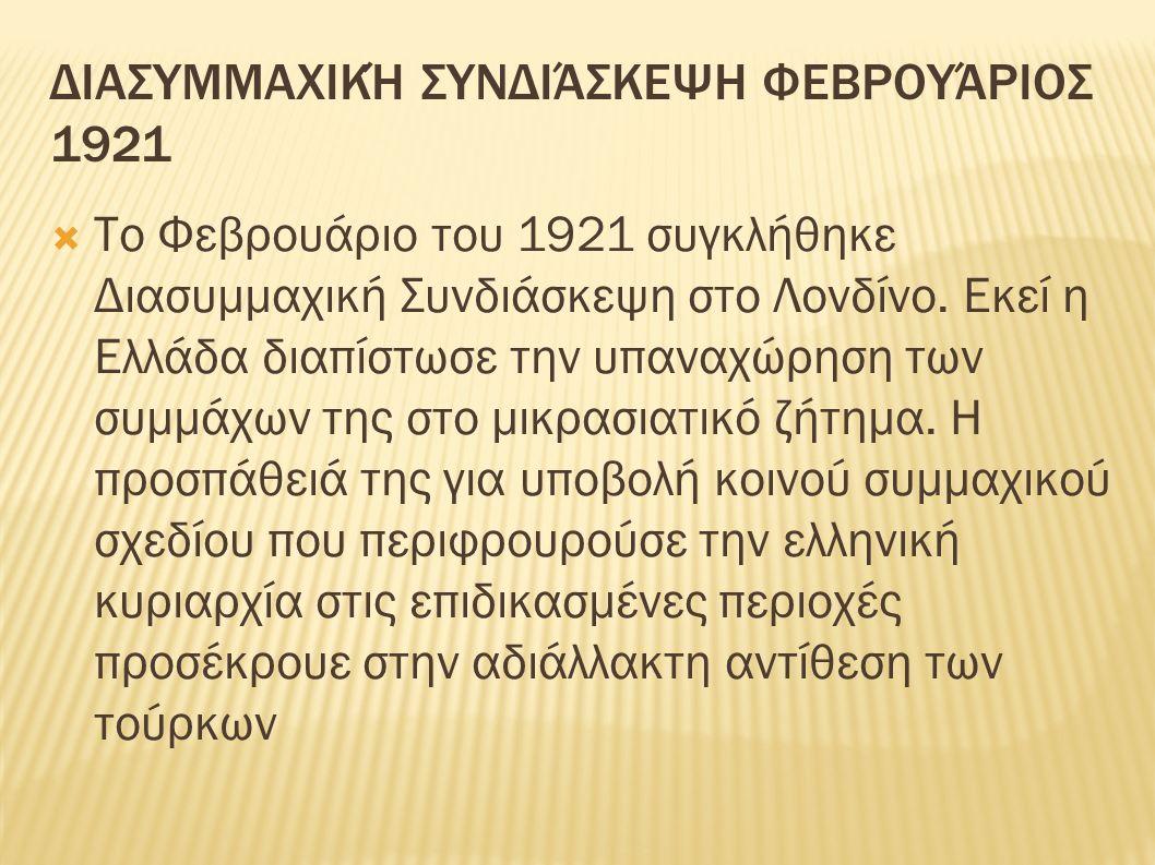 ΔΙΑΣΥΜΜΑΧΙΚΉ ΣΥΝΔΙΆΣΚΕΨΗ ΦΕΒΡΟΥΆΡΙΟΣ 1921  Το Φεβρουάριο του 1921 συγκλήθηκε Διασυμμαχική Συνδιάσκεψη στο Λονδίνο. Εκεί η Ελλάδα διαπίστωσε την υπανα