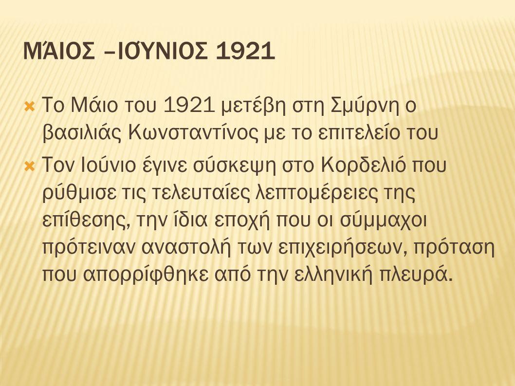 ΜΆΙΟΣ –ΙΟΎΝΙΟΣ 1921  Το Μάιο του 1921 μετέβη στη Σμύρνη ο βασιλιάς Κωνσταντίνος με το επιτελείο του  Τον Ιούνιο έγινε σύσκεψη στο Κορδελιό που ρύθμισε τις τελευταίες λεπτομέρειες της επίθεσης, την ίδια εποχή που οι σύμμαχοι πρότειναν αναστολή των επιχειρήσεων, πρόταση που απορρίφθηκε από την ελληνική πλευρά.