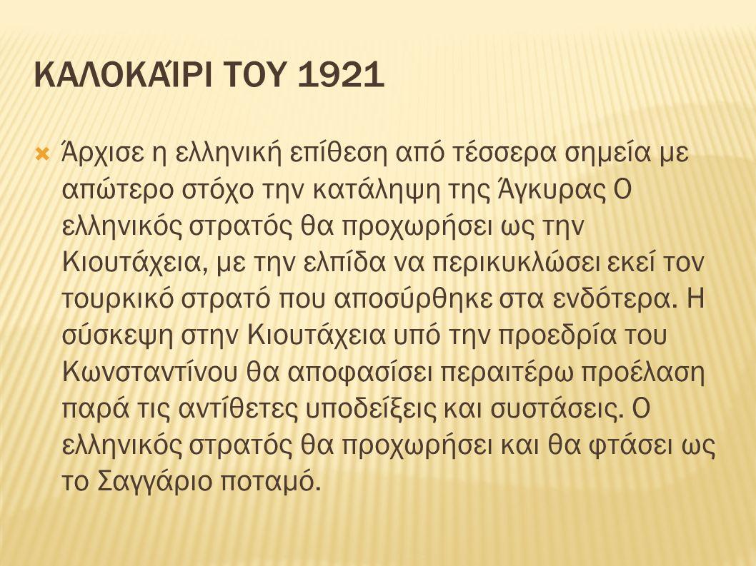 ΚΑΛΟΚΑΊΡΙ ΤΟΥ 1921  Άρχισε η ελληνική επίθεση από τέσσερα σημεία με απώτερο στόχο την κατάληψη της Άγκυρας Ο ελληνικός στρατός θα προχωρήσει ως την Κιουτάχεια, με την ελπίδα να περικυκλώσει εκεί τον τουρκικό στρατό που αποσύρθηκε στα ενδότερα.