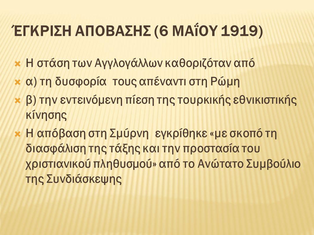 ΈΓΚΡΙΣΗ ΑΠΟΒΑΣΗΣ (6 ΜΑΐΟΥ 1919)  Η στάση των Αγγλογάλλων καθοριζόταν από  α) τη δυσφορία τους απέναντι στη Ρώμη  β) την εντεινόμενη πίεση της τουρκικής εθνικιστικής κίνησης  Η απόβαση στη Σμύρνη εγκρίθηκε «με σκοπό τη διασφάλιση της τάξης και την προστασία του χριστιανικού πληθυσμού» από το Ανώτατο Συμβούλιο της Συνδιάσκεψης