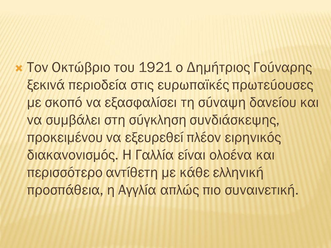  Τον Οκτώβριο του 1921 ο Δημήτριος Γούναρης ξεκινά περιοδεία στις ευρωπαϊκές πρωτεύουσες με σκοπό να εξασφαλίσει τη σύναψη δανείου και να συμβάλει στη σύγκληση συνδιάσκεψης, προκειμένου να εξευρεθεί πλέον ειρηνικός διακανονισμός.