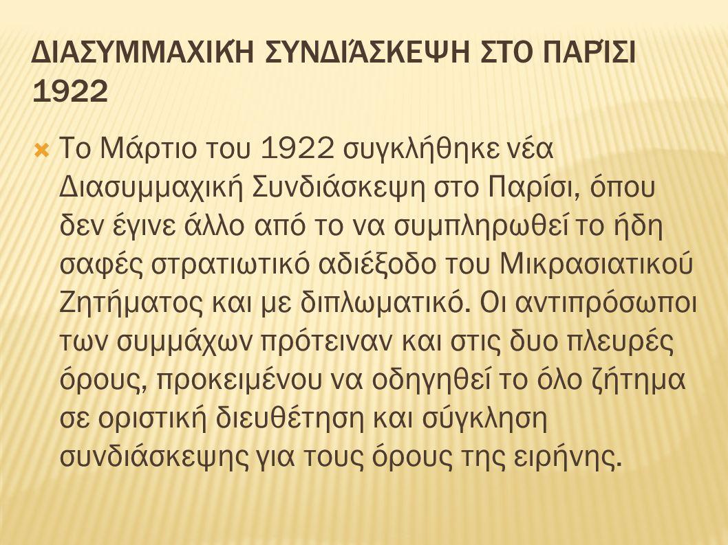 ΔΙΑΣΥΜΜΑΧΙΚΉ ΣΥΝΔΙΆΣΚΕΨΗ ΣΤΟ ΠΑΡΊΣΙ 1922  Το Μάρτιο του 1922 συγκλήθηκε νέα Διασυμμαχική Συνδιάσκεψη στο Παρίσι, όπου δεν έγινε άλλο από το να συμπληρωθεί το ήδη σαφές στρατιωτικό αδιέξοδο του Μικρασιατικού Ζητήματος και με διπλωματικό.