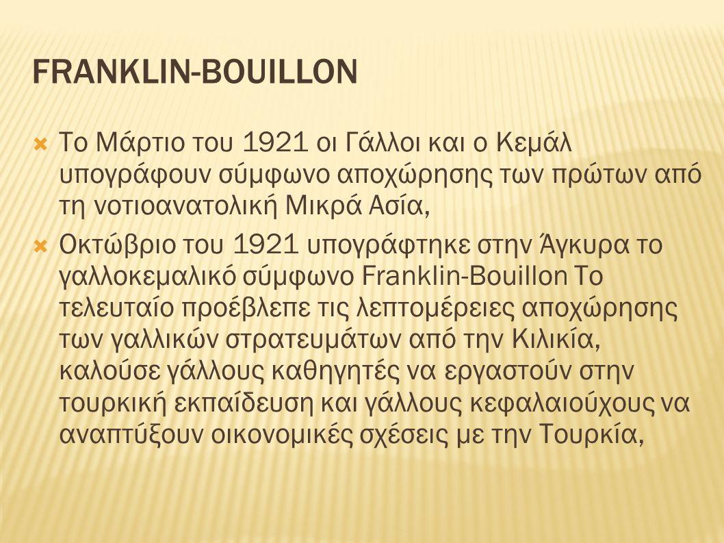 FRANKLIN-BOUILLON  Το Μάρτιο του 1921 οι Γάλλοι και ο Κεμάλ υπογράφουν σύμφωνο αποχώρησης των πρώτων από τη νοτιοανατολική Μικρά Ασία,  Οκτώβριο του 1921 υπογράφτηκε στην Άγκυρα το γαλλοκεμαλικό σύμφωνο Franklin-Bouillon Το τελευταίο προέβλεπε τις λεπτομέρειες αποχώρησης των γαλλικών στρατευμάτων από την Κιλικία, καλούσε γάλλους καθηγητές να εργαστούν στην τουρκική εκπαίδευση και γάλλους κεφαλαιούχους να αναπτύξουν οικονομικές σχέσεις με την Τουρκία,