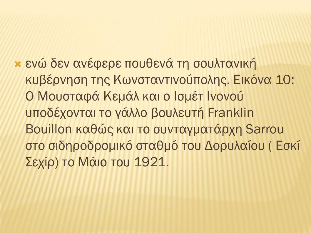  ενώ δεν ανέφερε πουθενά τη σουλτανική κυβέρνηση της Κωνσταντινούπολης. Εικόνα 10: Ο Μουσταφά Κεμάλ και ο Ισμέτ Ινονού υποδέχονται το γάλλο βουλευτή