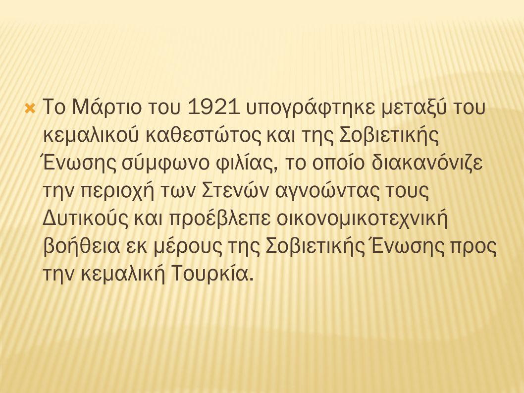  Το Μάρτιο του 1921 υπογράφτηκε μεταξύ του κεμαλικού καθεστώτος και της Σοβιετικής Ένωσης σύμφωνο φιλίας, το οποίο διακανόνιζε την περιοχή των Στενών
