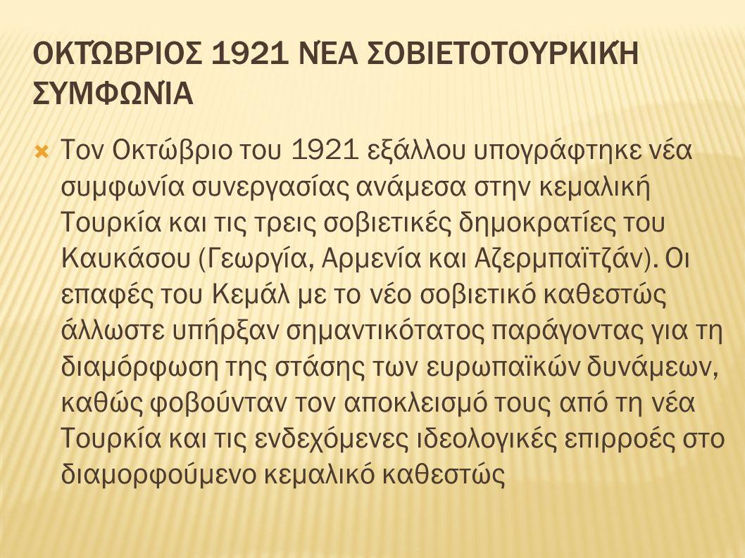 ΟΚΤΏΒΡΙΟΣ 1921 ΝΈΑ ΣΟΒΙΕΤΟΤΟΥΡΚΙΚΉ ΣΥΜΦΩΝΊΑ  Τον Οκτώβριο του 1921 εξάλλου υπογράφτηκε νέα συμφωνία συνεργασίας ανάμεσα στην κεμαλική Τουρκία και τις τρεις σοβιετικές δημοκρατίες του Καυκάσου (Γεωργία, Αρμενία και Αζερμπαϊτζάν).