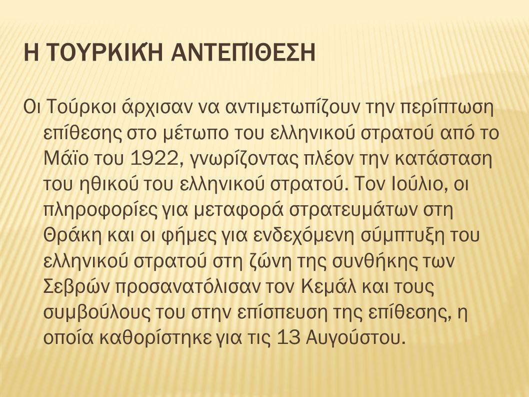 Η ΤΟΥΡΚΙΚΉ ΑΝΤΕΠΊΘΕΣΗ Οι Τούρκοι άρχισαν να αντιμετωπίζουν την περίπτωση επίθεσης στο μέτωπο του ελληνικού στρατού από το Μάϊο του 1922, γνωρίζοντας πλέον την κατάσταση του ηθικού του ελληνικού στρατού.
