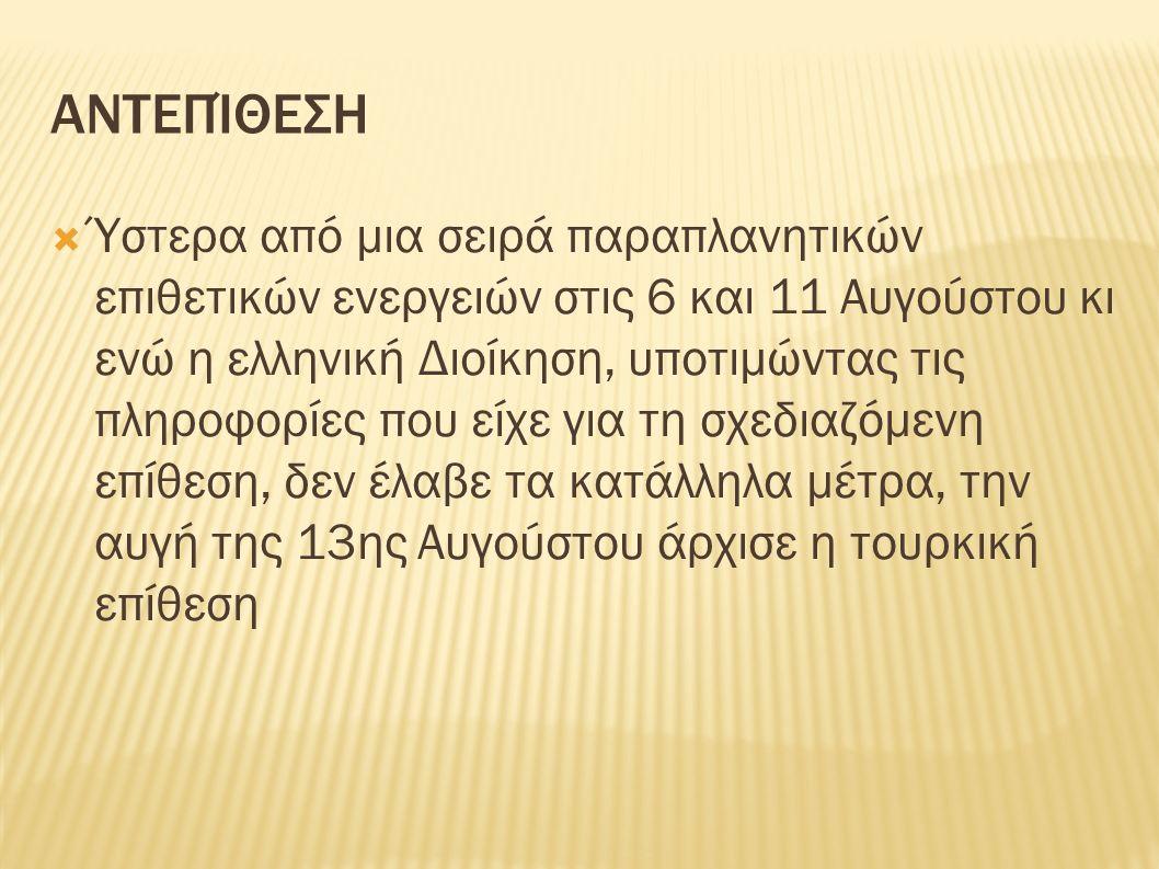 ΑΝΤΕΠΊΘΕΣΗ  Ύστερα από μια σειρά παραπλανητικών επιθετικών ενεργειών στις 6 και 11 Αυγούστου κι ενώ η ελληνική Διοίκηση, υποτιμώντας τις πληροφορίες που είχε για τη σχεδιαζόμενη επίθεση, δεν έλαβε τα κατάλληλα μέτρα, την αυγή της 13ης Αυγούστου άρχισε η τουρκική επίθεση