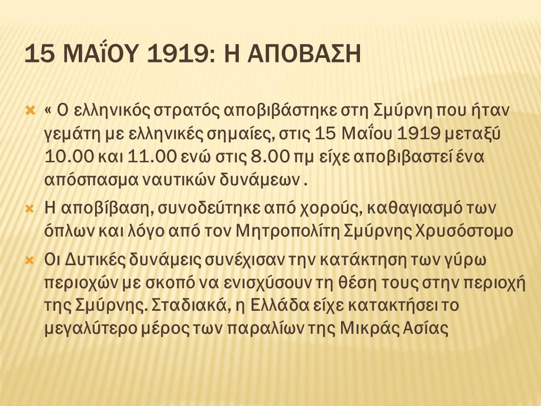 15 ΜΑΐΟΥ 1919: Η ΑΠΟΒΑΣΗ  « Ο ελληνικός στρατός αποβιβάστηκε στη Σμύρνη που ήταν γεμάτη με ελληνικές σημαίες, στις 15 Μαΐου 1919 μεταξύ 10.00 και 11.00 ενώ στις 8.00 πμ είχε αποβιβαστεί ένα απόσπασμα ναυτικών δυνάμεων.
