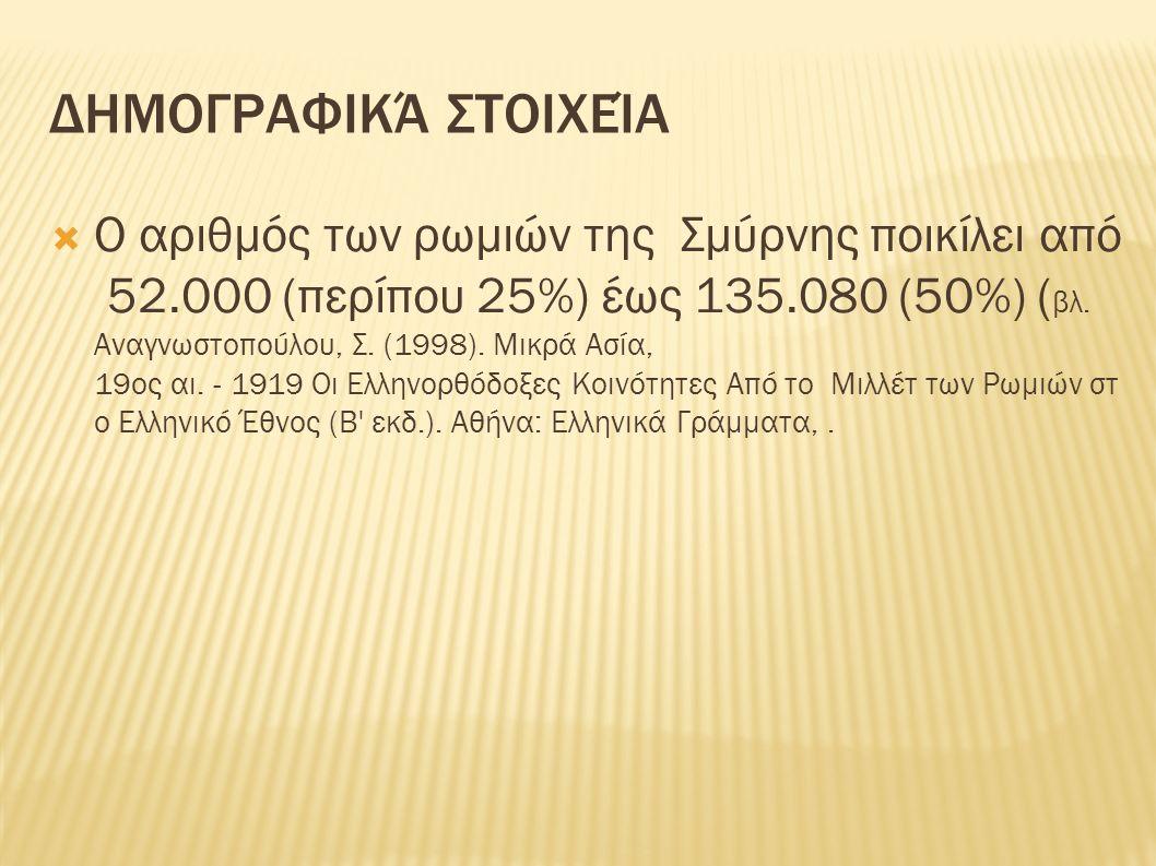 ΔΗΜΟΓΡΑΦΙΚΆ ΣΤΟΙΧΕΊΑ  Ο αριθμός των ρωμιών της Σμύρνης ποικίλει από 52.000 (περίπου 25%) έως 135.080 (50%) ( βλ. Αναγνωστοπούλου, Σ. (1998). Μικρά Ασ