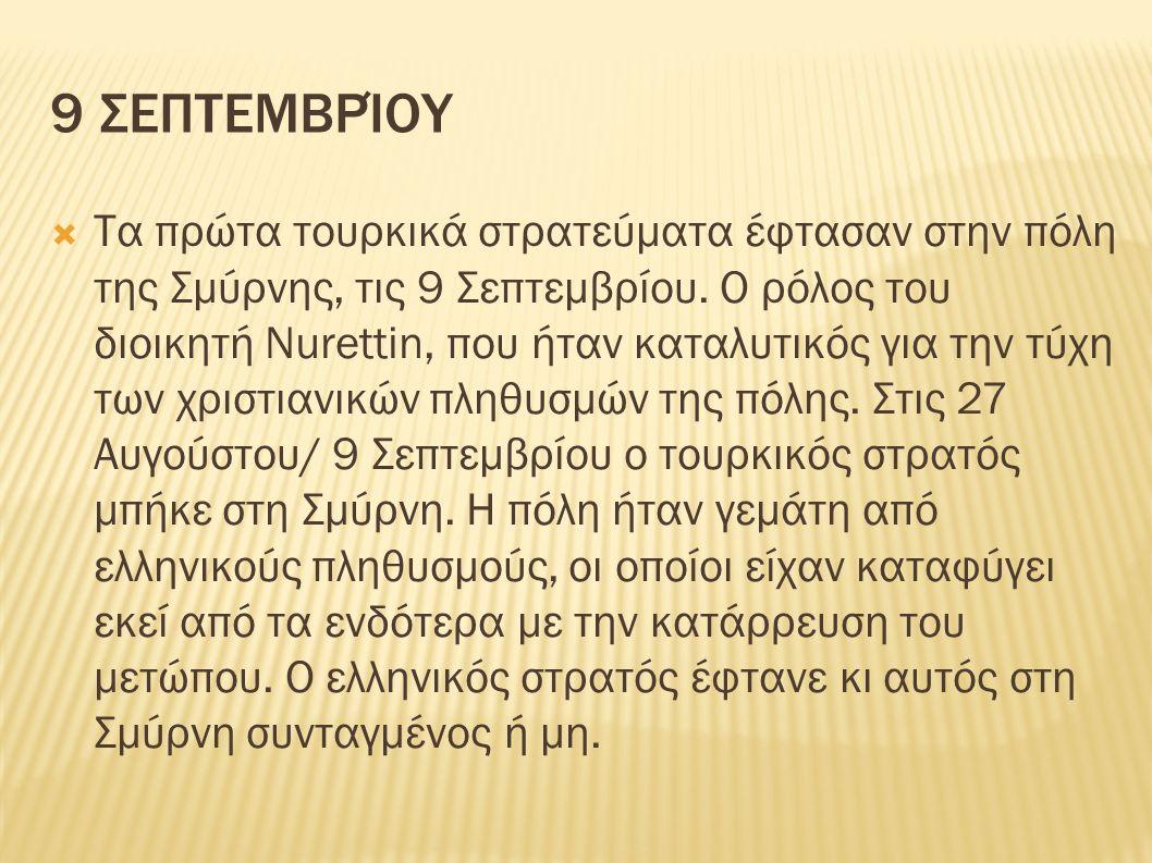 9 ΣΕΠΤΕΜΒΡΊΟΥ  Τα πρώτα τουρκικά στρατεύματα έφτασαν στην πόλη της Σμύρνης, τις 9 Σεπτεμβρίου. Ο ρόλος του διοικητή Nurettin, που ήταν καταλυτικός γι