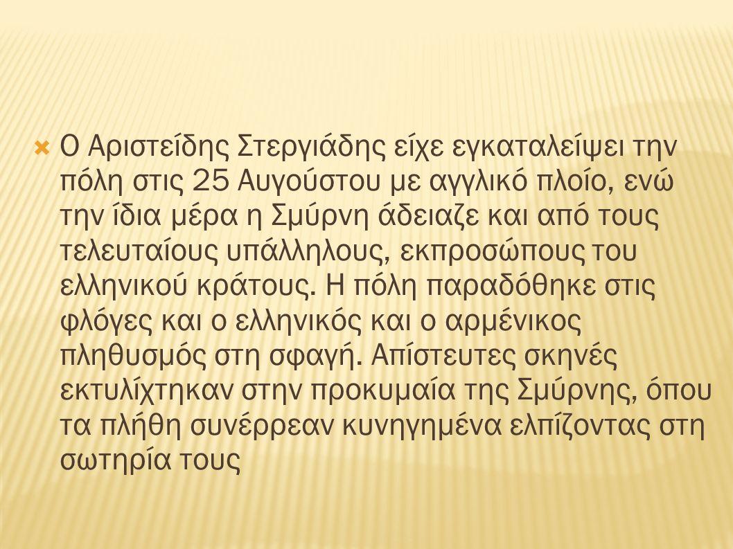  Ο Αριστείδης Στεργιάδης είχε εγκαταλείψει την πόλη στις 25 Αυγούστου με αγγλικό πλοίο, ενώ την ίδια μέρα η Σμύρνη άδειαζε και από τους τελευταίους υπάλληλους, εκπροσώπους του ελληνικού κράτους.