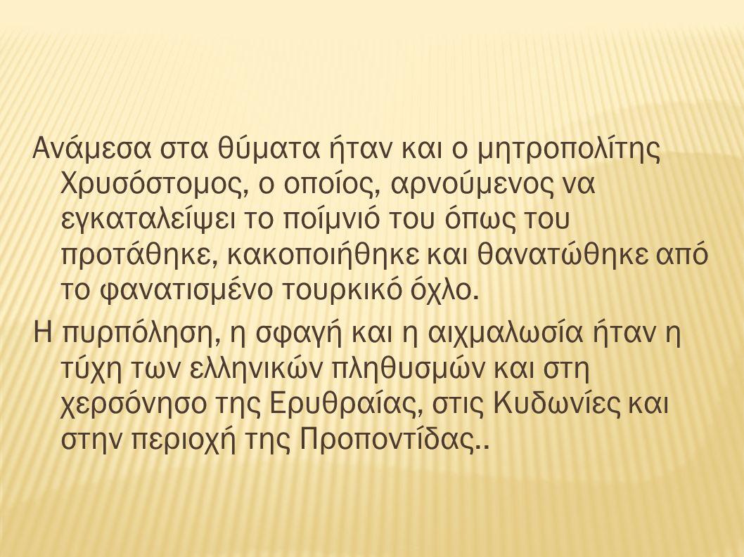 Ανάμεσα στα θύματα ήταν και ο μητροπολίτης Χρυσόστομος, ο οποίος, αρνούμενος να εγκαταλείψει το ποίμνιό του όπως του προτάθηκε, κακοποιήθηκε και θανατ
