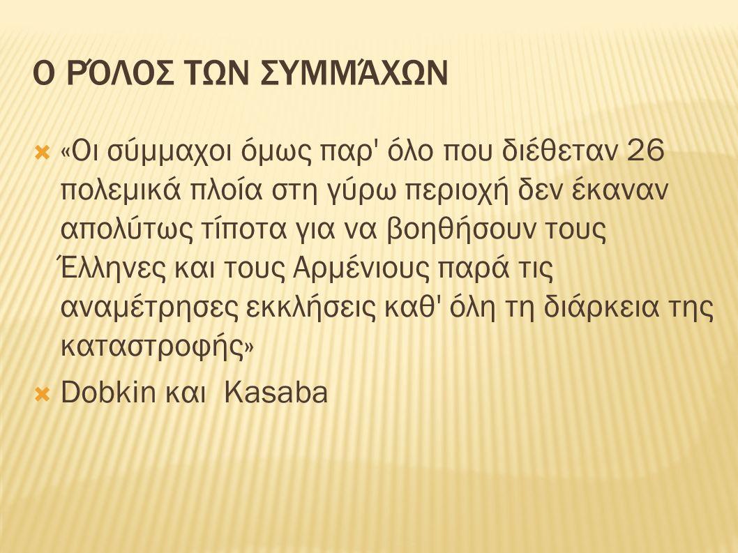 Ο ΡΌΛΟΣ ΤΩΝ ΣΥΜΜΆΧΩΝ  «Οι σύμμαχοι όμως παρ όλο που διέθεταν 26 πολεμικά πλοία στη γύρω περιοχή δεν έκαναν απολύτως τίποτα για να βοηθήσουν τους Έλληνες και τους Αρμένιους παρά τις αναμέτρησες εκκλήσεις καθ όλη τη διάρκεια της καταστροφής»  Dobkin και Kasaba