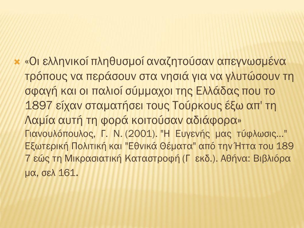  «Οι ελληνικοί πληθυσμοί αναζητούσαν απεγνωσμένα τρόπους να περάσουν στα νησιά για να γλυτώσουν τη σφαγή και οι παλιοί σύμμαχοι της Ελλάδας που το 1897 είχαν σταματήσει τους Τούρκους έξω απ τη Λαμία αυτή τη φορά κοιτούσαν αδιάφορα» Γιανουλόπουλος, Γ.