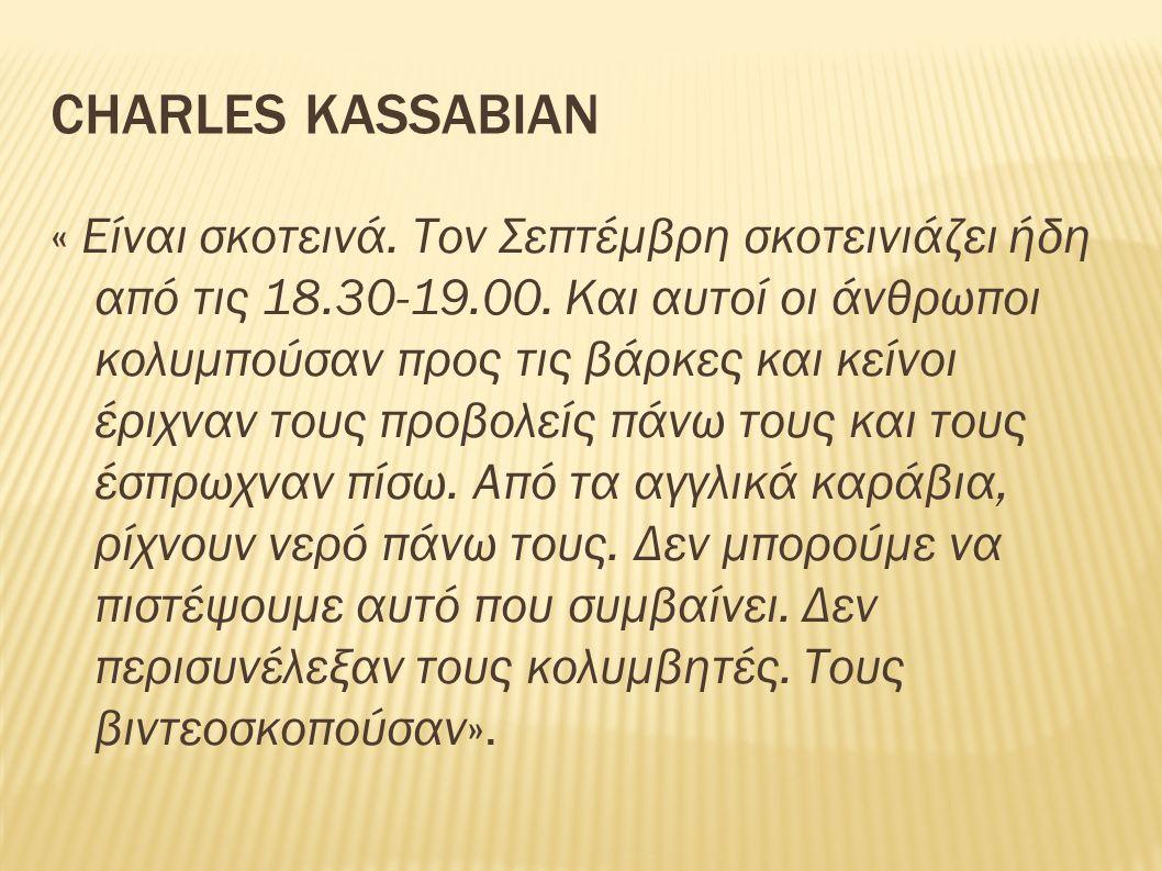 CHARLES KASSABIAN « Είναι σκοτεινά. Τον Σεπτέμβρη σκοτεινιάζει ήδη από τις 18.30-19.00. Και αυτοί οι άνθρωποι κολυμπούσαν προς τις βάρκες και κείνοι έ