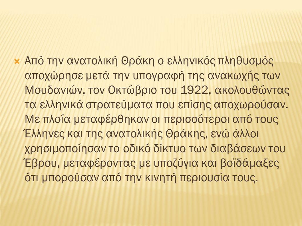  Από την ανατολική Θράκη ο ελληνικός πληθυσμός αποχώρησε μετά την υπογραφή της ανακωχής των Μουδανιών, τον Οκτώβριο του 1922, ακολουθώντας τα ελληνικά στρατεύματα που επίσης αποχωρούσαν.