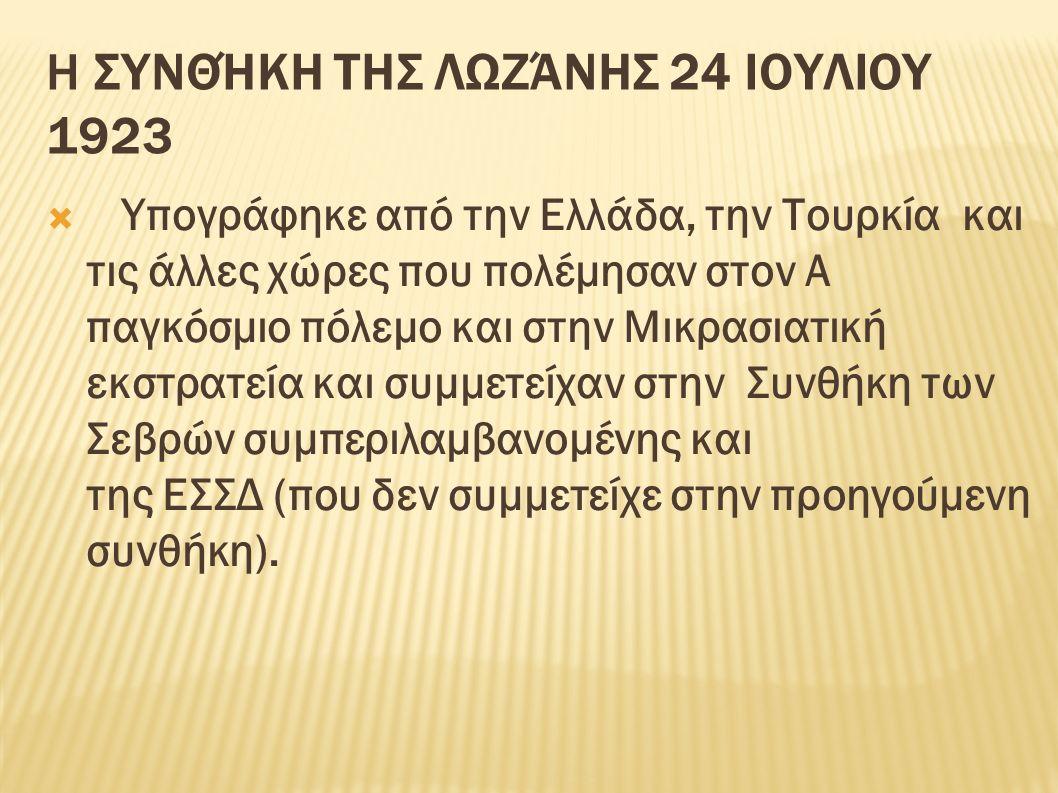 Η ΣΥΝΘΉΚΗ ΤΗΣ ΛΩΖΆΝΗΣ 24 ΙΟΥΛΙΟΥ 1923  Υπογράφηκε από την Ελλάδα, την Τουρκία και τις άλλες χώρες που πολέμησαν στον Α παγκόσμιο πόλεμο και στην Μικρασιατική εκστρατεία και συμμετείχαν στην Συνθήκη των Σεβρών συμπεριλαμβανομένης και της ΕΣΣΔ (που δεν συμμετείχε στην προηγούμενη συνθήκη).