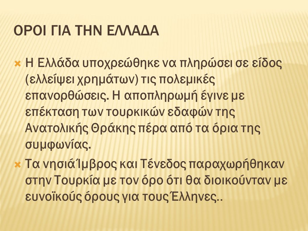 ΟΡΟΙ ΓΙΑ ΤΗΝ ΕΛΛΑΔΑ  Η Ελλάδα υποχρεώθηκε να πληρώσει σε είδος (ελλείψει χρημάτων) τις πολεμικές επανορθώσεις. Η αποπληρωμή έγινε με επέκταση των του