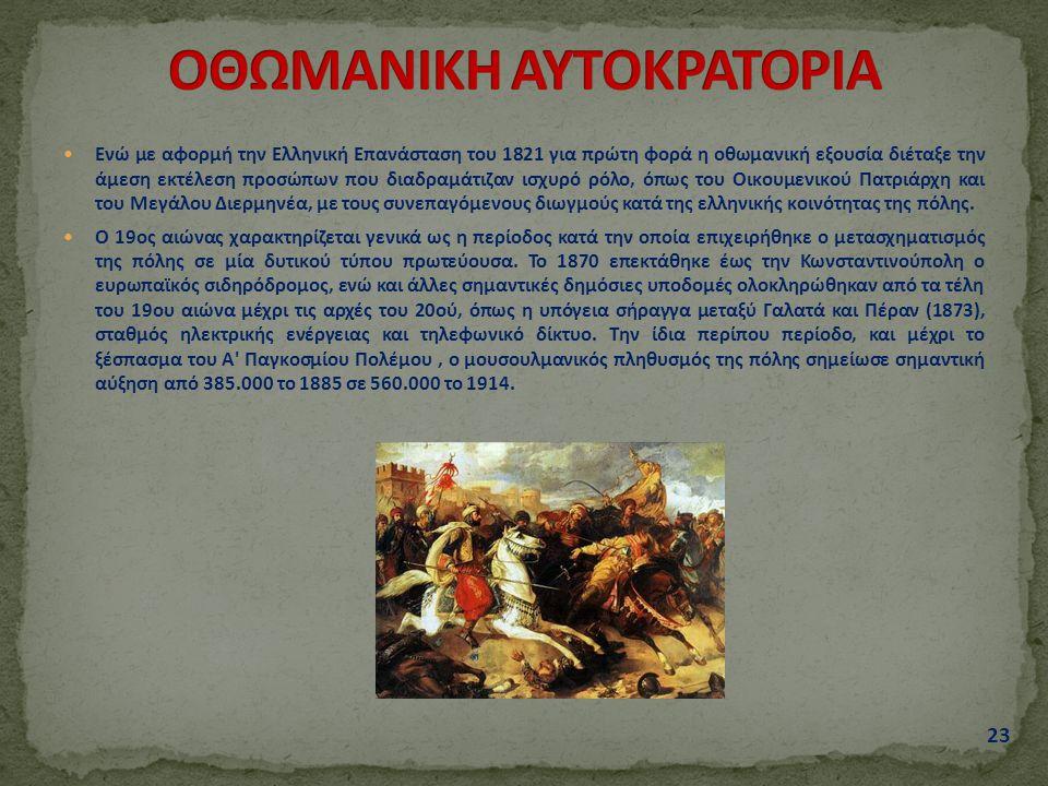 23 Ενώ με αφορμή την Ελληνική Επανάσταση του 1821 για πρώτη φορά η οθωμανική εξουσία διέταξε την άμεση εκτέλεση προσώπων που διαδραμάτιζαν ισχυρό ρόλο, όπως του Οικουμενικού Πατριάρχη και του Μεγάλου Διερμηνέα, με τους συνεπαγόμενους διωγμούς κατά της ελληνικής κοινότητας της πόλης.