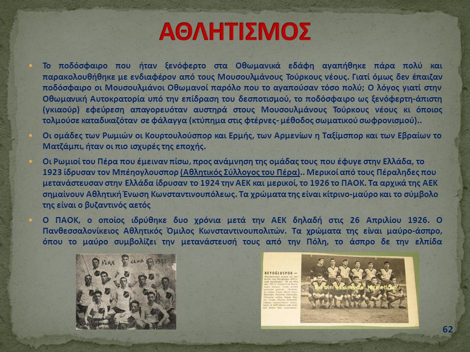 Το ποδόσφαιρο που ήταν ξενόφερτο στα Οθωμανικά εδάφη αγαπήθηκε πάρα πολύ και παρακολουθήθηκε με ενδιαφέρον από τους Μουσουλμάνους Τούρκους νέους.