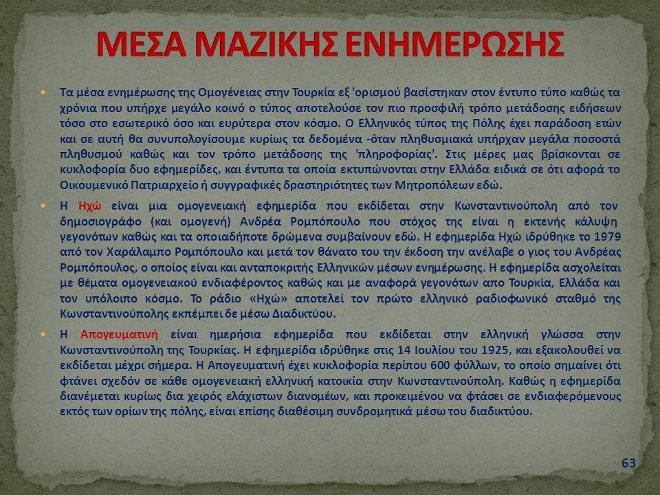 Τα μέσα ενημέρωσης της Ομογένειας στην Τουρκία εξ ορισμού βασίστηκαν στον έντυπο τύπο καθώς τα χρόνια που υπήρχε μεγάλο κοινό ο τύπος αποτελούσε τον πιο προσφιλή τρόπο μετάδοσης ειδήσεων τόσο στο εσωτερικό όσο και ευρύτερα στον κόσμο.