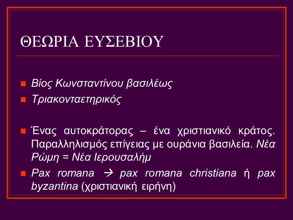 ΘΕΩΡΙΑ ΕΥΣΕΒΙΟΥ Βίος Κωνσταντίνου βασιλέως Τριακονταετηρικός Ένας αυτοκράτορας – ένα χριστιανικό κράτος. Παραλληλισμός επίγειας με ουράνια βασιλεία. Ν