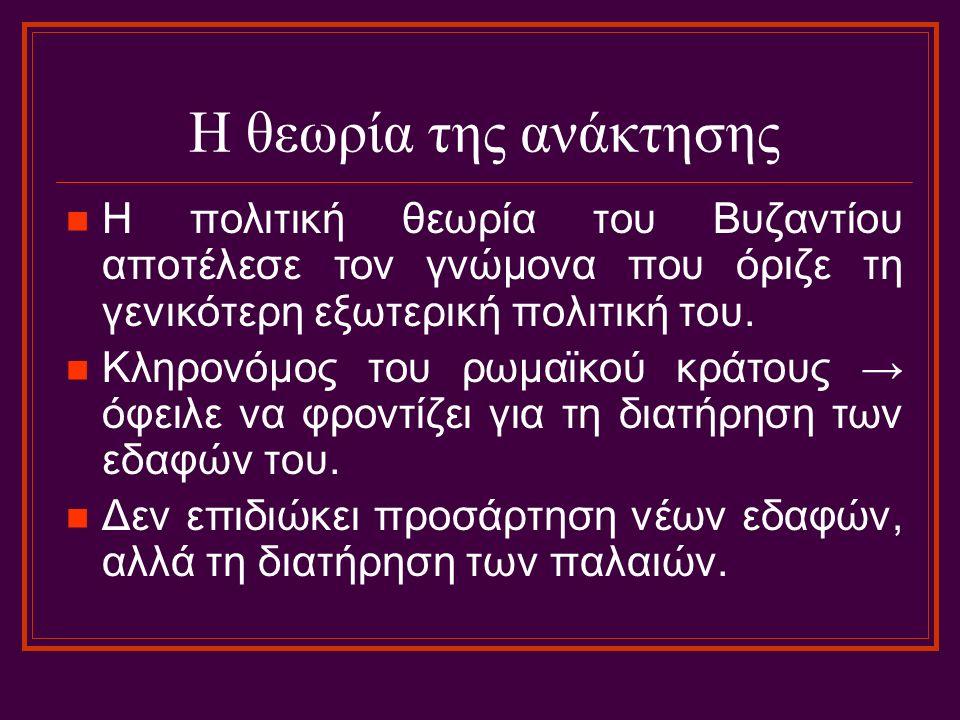 Η θεωρία της ανάκτησης Η πολιτική θεωρία του Βυζαντίου αποτέλεσε τον γνώμονα που όριζε τη γενικότερη εξωτερική πολιτική του. Κληρονόμος του ρωμαϊκού κ