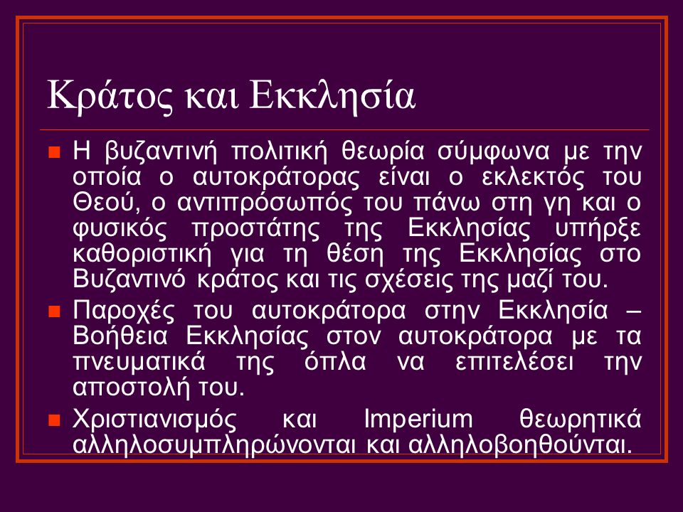 Κράτος και Εκκλησία Η βυζαντινή πολιτική θεωρία σύμφωνα με την οποία ο αυτοκράτορας είναι ο εκλεκτός του Θεού, ο αντιπρόσωπός του πάνω στη γη και ο φυσικός προστάτης της Εκκλησίας υπήρξε καθοριστική για τη θέση της Εκκλησίας στο Βυζαντινό κράτος και τις σχέσεις της μαζί του.